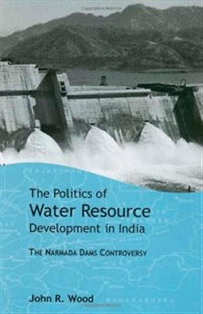 The Politics of Water Resource Development in India: The Case of Narmada by John R Wood
